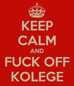 Poster: KEEP CALM AND FUCK OFF KOLEGE