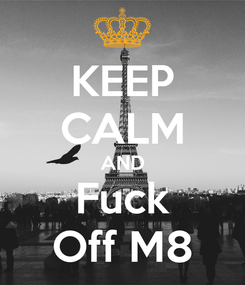 Poster: KEEP CALM AND Fuck Off M8