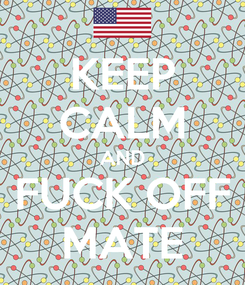 Poster: KEEP CALM AND FUCK OFF MATE