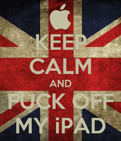 Poster: KEEP CALM AND FUCK OFF MY iPAD