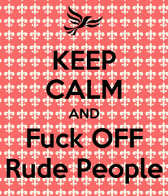 Poster: KEEP CALM AND Fuck OFF Rude People