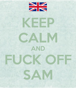 Poster: KEEP CALM AND FUCK OFF SAM