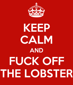 Poster: KEEP CALM AND FUCK OFF THE LOBSTER