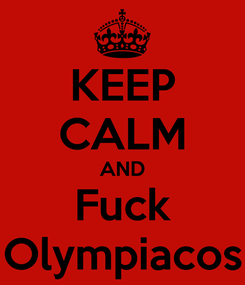 Poster: KEEP CALM AND Fuck Olympiacos