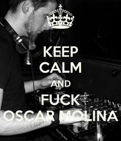 Poster: KEEP CALM AND FUCK OSCAR MOLINA
