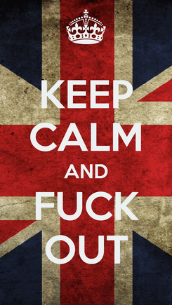 Poster: KEEP CALM AND FUCK OUT