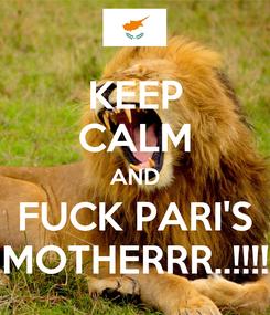 Poster: KEEP CALM AND FUCK PARI'S MOTHERRR..!!!!