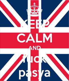 Poster: KEEP CALM AND fuck pasya