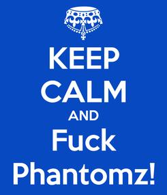 Poster: KEEP CALM AND Fuck Phantomz!