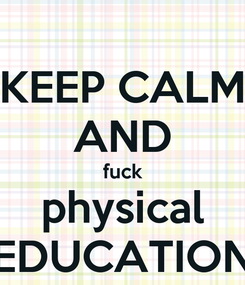 Poster: KEEP CALM AND fuck physical EDUCATION