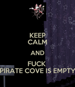 Poster: KEEP CALM AND FUCK  PIRATE COVE IS EMPTY