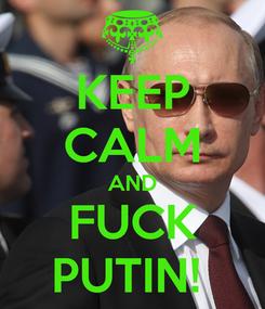 Poster: KEEP CALM AND FUCK PUTIN!