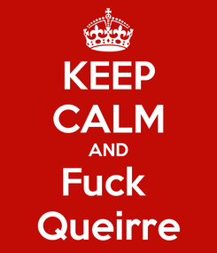 Poster: KEEP CALM AND Fuck  Queirre