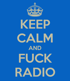 Poster: KEEP CALM AND FUCK RADIO