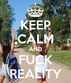 Poster: KEEP CALM AND FUCK REALITY