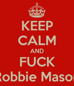 Poster: KEEP CALM AND FUCK Robbie Mason