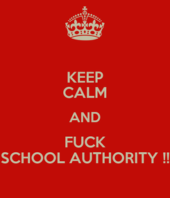 Poster: KEEP CALM AND FUCK SCHOOL AUTHORITY !!