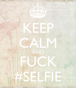 Poster: KEEP CALM AND FUCK #SELFIE