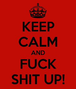 Poster: KEEP CALM AND FUCK SHIT UP!
