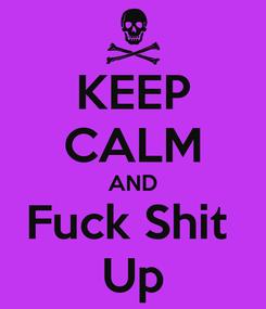 Poster: KEEP CALM AND Fuck Shit  Up