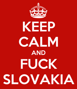 Poster: KEEP CALM AND FUCK SLOVAKIA
