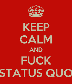 Poster: KEEP CALM AND FUCK STATUS QUO