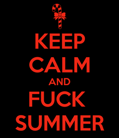 Poster: KEEP CALM AND FUCK  SUMMER