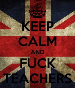 Poster: KEEP CALM AND FUCK TEACHERS