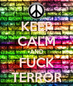 Poster: KEEP CALM AND FUCK TERROR