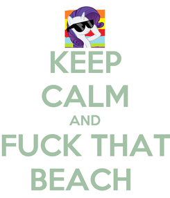 Poster: KEEP CALM AND FUCK THAT BEACH
