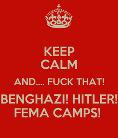 Poster: KEEP CALM AND.... FUCK THAT! BENGHAZI! HITLER! FEMA CAMPS!