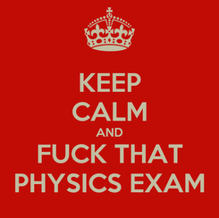 Poster: KEEP CALM AND FUCK THAT PHYSICS EXAM