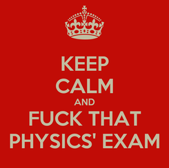 Poster: KEEP CALM AND FUCK THAT PHYSICS' EXAM
