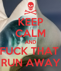 Poster: KEEP CALM AND FUCK THAT  RUN AWAY