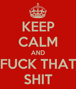 Poster: KEEP CALM AND FUCK THAT SHIT