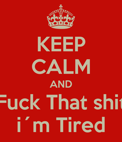 Poster: KEEP CALM AND Fuck That shit i´m Tired