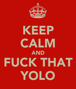 Poster: KEEP CALM AND FUCK THAT YOLO
