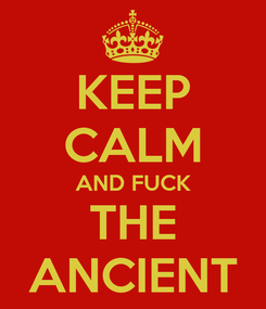 Poster: KEEP CALM AND FUCK THE ANCIENT
