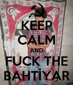 Poster: KEEP CALM AND FUCK THE BAHTİYAR
