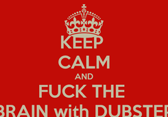 Poster: KEEP  CALM AND FUCK THE  BRAIN with DUBSTEP