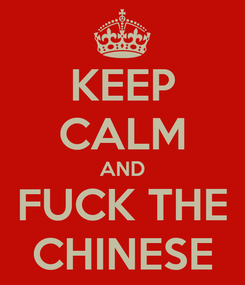 Poster: KEEP CALM AND FUCK THE CHINESE
