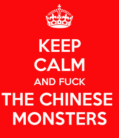 Poster: KEEP CALM AND FUCK THE CHINESE  MONSTERS