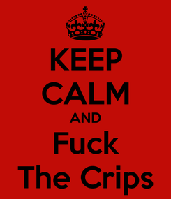 Poster: KEEP CALM AND Fuck The Crips