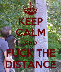 Poster: KEEP CALM AND FUCK THE DISTANCE