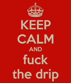 Poster: KEEP CALM AND fuck the drip