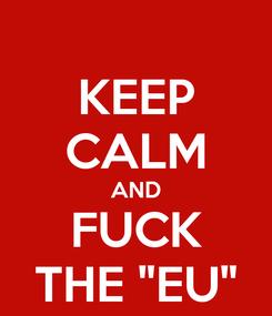 "Poster: KEEP CALM AND FUCK THE ""EU"""