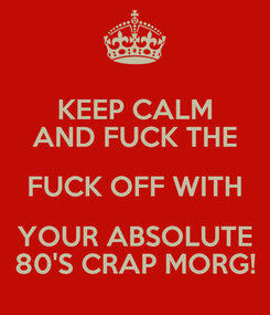 Poster: KEEP CALM AND FUCK THE FUCK OFF WITH YOUR ABSOLUTE 80'S CRAP MORG!