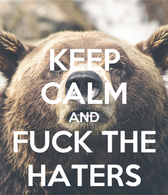 Poster: KEEP CALM AND FUCK THE HATERS