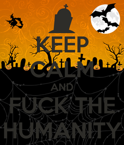 Poster: KEEP CALM AND FUCK THE HUMANITY