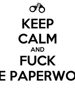 Poster: KEEP CALM AND FUCK THE PAPERWORK